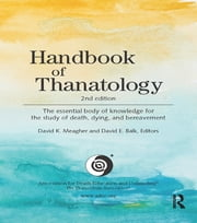 Handbook of Thanatology - The Essential Body of Knowledge for the Study of Death, Dying, and Bereavement ebook by David K. Meagher,David E. Balk