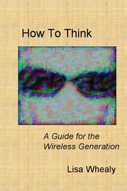 How To Think - A Guide for the Wireless Generation ebook by Lisa Whealy