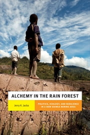 Alchemy in the Rain Forest - Politics, Ecology, and Resilience in a New Guinea Mining Area ebook by Jerry K. Jacka