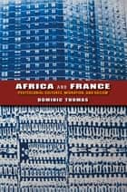 Africa and France - Postcolonial Cultures, Migration, and Racism ebook by Dominic Thomas