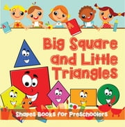Big Squares and Little Triangles!: Shapes Books for Preschoolers - Early Learning Books K-12 ebook by Speedy Publishing LLC