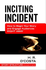 Inciting Incident - How to Begin Your Story and Engage Audiences Right Away ebook by H. R. D'Costa