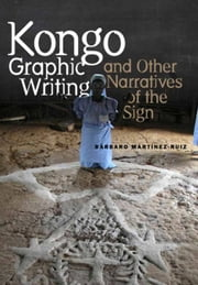 Kongo Graphic Writing and Other Narratives of the Sign ebook by Martinez-Ruiz, Barbaro