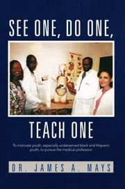 See One, do One, Teach One - To motivate youth, especially underserved black and Hispanic youth, to pursue the medical profession ebook by Dr. James A. Mays