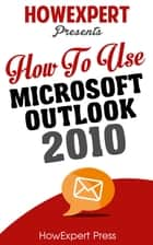 How To Use Microsoft Outlook 2010 ebook by HowExpert
