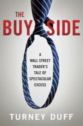 The Buy Side - A Wall Street Trader's Tale of Spectacular Excess ebook by Turney Duff