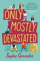 Only Mostly Devastated - A Novel ebook by Sophie Gonzales