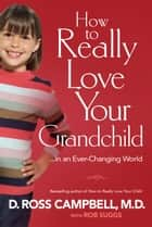 How to Really Love Your Grandchild - ...in an Ever-Changing World ebook by D. Ross M.D. Campbell, Rob Suggs, Gary Chapman