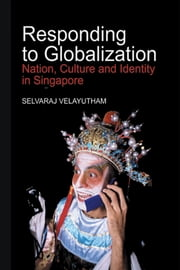 Responding to Globalization: Nation, Culture and Identity in Singapore ebook by Selvaraj Velayutham