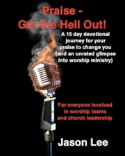 Praise - Get the Hell Out! - A 15 day devotional journey for your praise to change you (and an unrated glimpse into worship ministry) ebook by Jason Lee
