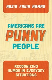 Americans are Punny People - Recognizing Humor in Everyday Situations ebook by Razia Fasih Ahmad,Lynne Handy