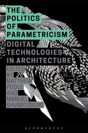 The Politics of Parametricism - Digital Technologies in Architecture ebook by Matthew Poole,Manuel Shvartzberg