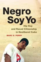 Negro Soy Yo - Hip Hop and Raced Citizenship in Neoliberal Cuba ebook by Marc D. Perry