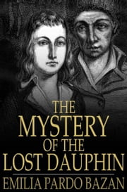The Mystery of the Lost Dauphin - Louis XVII ebook by Emilia Pardo Bazan