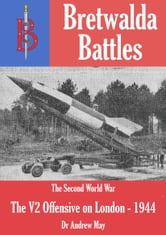 The V2 Offensive on London (1944/45)- part of the Bretwalda Battles series ebook by Andrew May