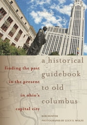 A Historical Guidebook to Old Columbus - Finding the Past in the Present in Ohio's Capital City ebook by Bob Hunter, Lucy S. Wolfe