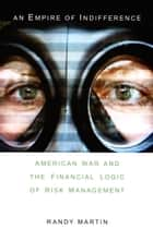An Empire of Indifference - American War and the Financial Logic of Risk Management ebook by Randy Martin, Andrew Ross, Chris Hables Gray