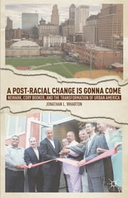 A Post-Racial Change is Gonna Come - Newark, Cory Booker, and the Transformation of Urban America ebook by Dr. Jonathan L. Wharton