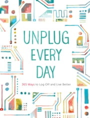 Unplug Every Day - 365 Ways to Log Off and Live Better ebook by Chronicle Books