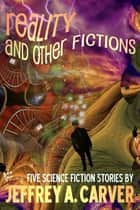 Reality and Other Fictions - Five Science Fiction Stories ebook by Jeffrey A. Carver