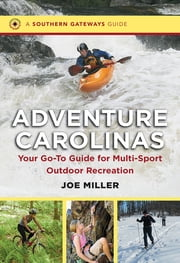 Adventure Carolinas - Your Go-To Guide for Multi-Sport Outdoor Recreation ebook by Joe Miller