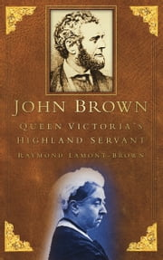 John Brown - Queen Victoria's Highland Servant ebook by Raymond Lamont Brown