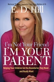 I'm Not Your Friend, I'm Your Parent - Helping Your Children Set the Boundaries They Need...and Really Want ebook by E. D. Hill