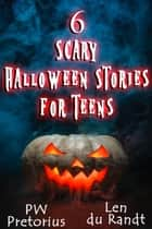6 Scary Halloween Stories for Teens ebook by PW Pretorius,Len du Randt