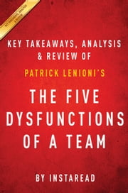 The Five Dysfunctions of a Team - A Leadership Fable by Patrick Lencioni | Key Takeaways, Analysis & Review ebook by Instaread