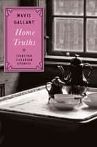 Home Truths - Selected Canadian Stories ebook by Mavis Gallant