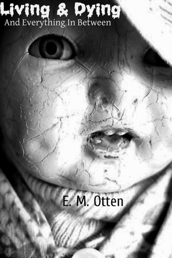Living & Dying, And Everything In-Between ebook by E. M. Otten