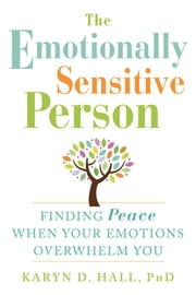 The Emotionally Sensitive Person - Finding Peace When Your Emotions Overwhelm You ebook by Karyn D. Hall, PhD