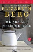 We Are All Welcome Here ebook by Elizabeth Berg
