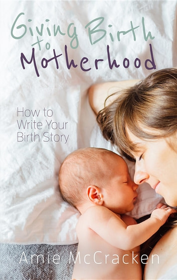 Giving Birth to Motherhood - How to Write Your Birth Story ebook by Amie McCracken