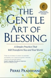 The Gentle Art of Blessing - A Simple Practice That Will Transform You and Your World ebook by Pierre Pradervand