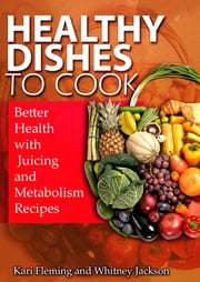 Healthy Dishes to Cook: Better Health with Juicing and Metabolism Recipes ebook by Kari Fleming,Whitney Jackson