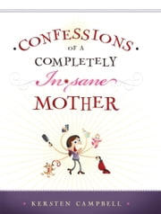 Confessions of a Completely In*sane Mother ebook by Kersten Campbell