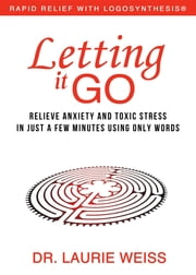 Letting It Go - Relieve Anxiety and Toxic Stress in Just a Few Minutes Using Only Words (Rapid Relief With Logosynthesis) ebook by Laurie Weiss