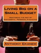 Living Big On a Small Budget: Mastering the Art of Successful Personal Financing ebook by Anthony Ekanem