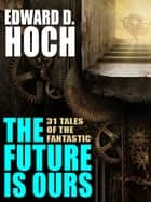The Future Is Ours: The Collected Science Fiction of Edward D. Hoch ebook by Edward D. Hoch,Steve Steinbock