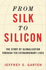 From Silk to Silicon - The Story of Globalization Through Ten Extraordinary Lives ebook by Jeffrey E. Garten