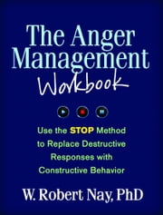 The Anger Management Workbook: Use the STOP Method to Replace Destructive Responses with Constructive Behavior ebook by Nay, W. Robert