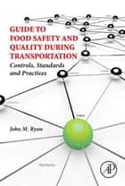 Guide to Food Safety and Quality During Transportation - Controls, Standards and Practices ebook by John M. Ryan