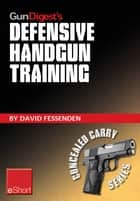 Gun Digest's Defensive Handgun Training eShort - The basics of dry fire and live fire handgun practice for defensive handgunning. ebook by David Fessenden