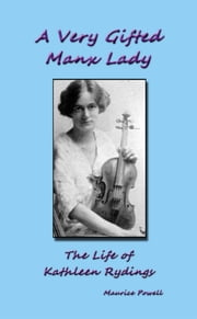 A Very Gifted Manx Lady: The life of Kathleen Rydings ebook by Maurice Powell