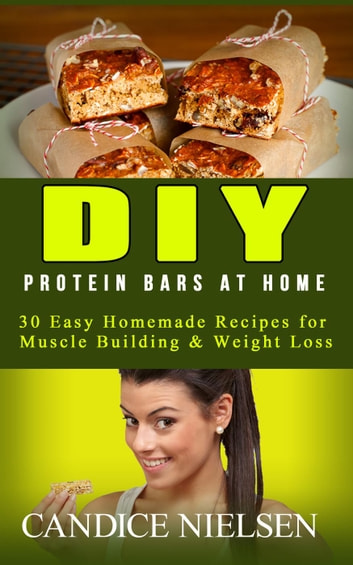 DIY Protein Bars: 30 Easy Homemade - Protein Bar Recipes, Energy Bar Recipes, Protein Bars at Home - (Muscle Building Nutrition, Weight Loss Cooking, Snack Recipes, High Protein Diet) ebook by Candice Nielsen