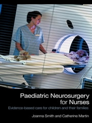 Paediatric Neurosurgery for Nurses - Evidence-based care for children and their families ebook by Joanna Smith,Catherine Martin