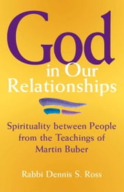 God in Our Relationships: Spirituality between People from the Teachings of Martin Buber ebook by Ross, Rabbi Dennis S.