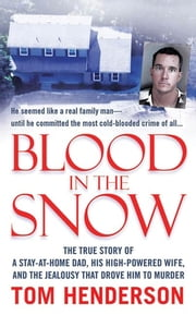 Blood in the Snow - The True Story of a Stay-at-Home Dad, his High-Powered Wife, and the Jealousy that Drove him to Murder ebook by Tom Henderson