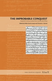 The Improbable Conquest - Sixteenth-Century Letters from the Río de la Plata ebook by Pablo García Loaeza,Victoria L. Garrett